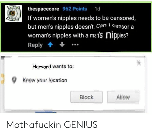 censored: thespacecore 962 Points 1d  If women's nipples needs to be censored  but men's nipples doesn't. Can censor a  woman's nipples with a man's nipples?  Reply  Harvard wants to:  9  Knew your lecation  Allew  Block Mothafuckin GENIUS