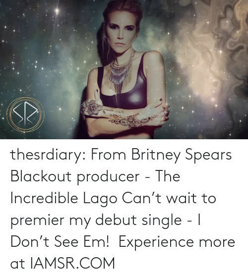 See Em: thesrdiary:  From Britney Spears Blackout producer - The Incredible Lago Can't wait to premier my debut single - I Don't See Em! Experience more at IAMSR.COM