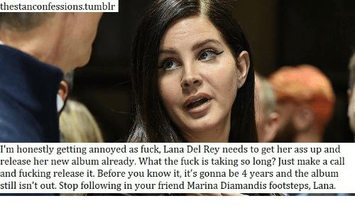 Its Gonna Be: thestanconfessions.tumblr  I'm honestly getting annoyed as fuck, Lana Del Rey needs to get her ass up and  release her new album already. What the fuck is taking so long? Just make a call  and fucking release it. Before you know it, it's gonna be 4 years and the album  still isn't out. Stop following in your friend Marina Diamandis footsteps, Lana