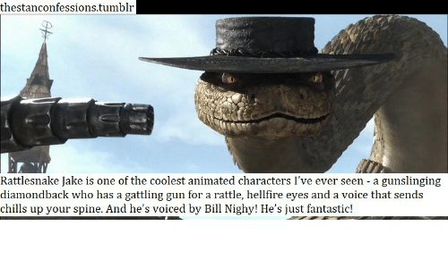 Animated: thestanconfessions.tumblr  Rattlesnake Jake is one of the coolest animated characters I've ever seen - a gunslinging  diamondback who has a gattling gun for a rattle, hellfire eyes and a voice that sends  chills up your spine. And he's voiced by Bill Nighy! He's just fantastic!