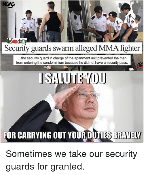 I Salute You: theSundaily  Security guards swarm alleged MMA fighter  ...the security guard in charge of the apartment unit prevented the man  from entering the condominium because he did not have a security pass  I SALUTE YOU  FOR CARRYING OUT YOUR DUTIES BRAVELY Sometimes we take our security guards for granted.