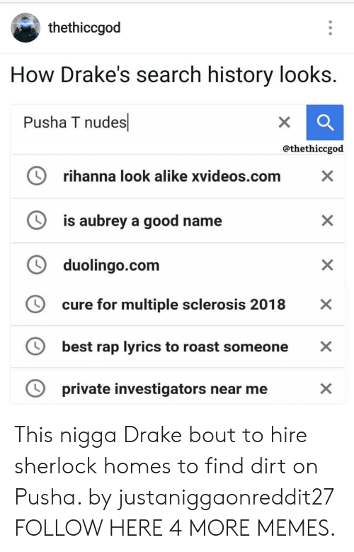 aubrey: thethiccgod  How Drake's search history looks.  Pusha T nudes  X  @thethiccgod  rihanna look alike xvideos.com  X  is aubrey a good name  duolingo.com  cure for multiple sclerosis 2018  X  best rap lyrics to roast someone  private investigators near me  X  X  X This nigga Drake bout to hire sherlock homes to find dirt on Pusha. by justaniggaonreddit27 FOLLOW HERE 4 MORE MEMES.
