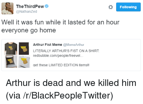meme: TheThirdPewe  @NathanZed  Following  Well it was fun while it lasted for an hour  everyone go home  Arthur Fist Meme @MemeArthur  LITERALLY ARTHUR'S FIST ON A SHIRT  redbubble.com/people/freevel..  get these LIMITED EDITION items!! <p>Arthur is dead and we killed him (via /r/BlackPeopleTwitter)</p>