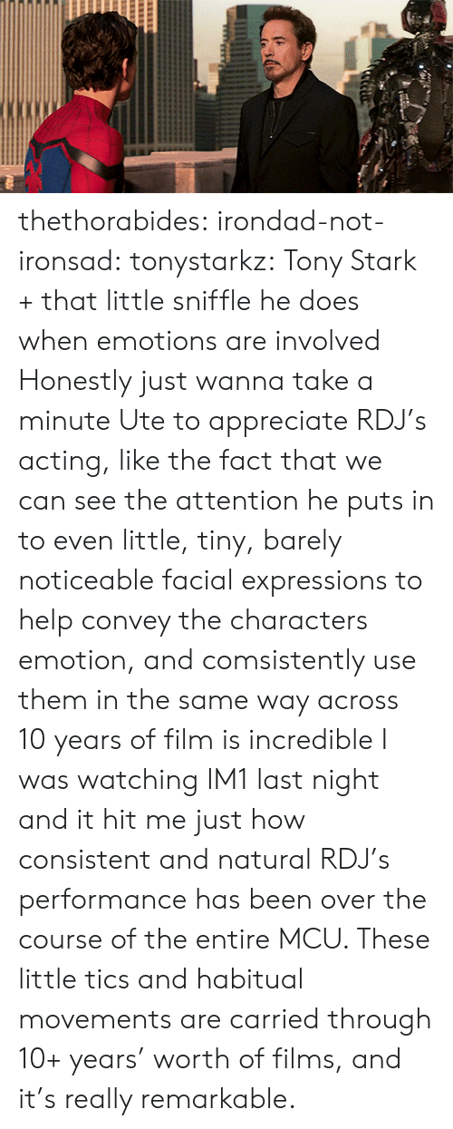 Expressions: thethorabides:  irondad-not-ironsad: tonystarkz: Tony Stark + that little sniffle he does when emotions are involved  Honestly just wanna take a minute Ute to appreciate RDJ's acting, like the fact that we can see the attention he puts in to even little, tiny, barely noticeable facial expressions to help convey the characters emotion, and comsistently use them in the same way across 10 years of film is incredible    I was watching IM1 last night and it hit me just how consistent and natural RDJ's performance has been over the course of the entire MCU. These little tics and habitual movements are carried through 10+ years' worth of films, and it's really remarkable.