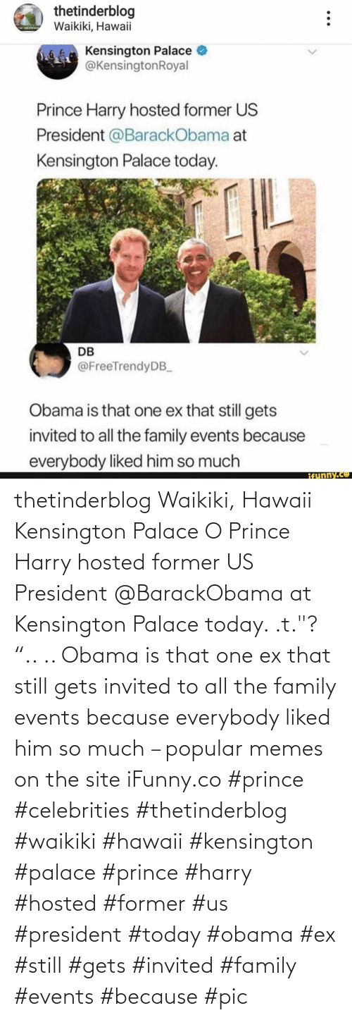 """Obama: thetinderblog Waikiki, Hawaii Kensington Palace O Prince Harry hosted former US President @BarackObama at Kensington Palace today. .t.""""? """".. .. Obama is that one ex that still gets invited to all the family events because everybody liked him so much – popular memes on the site iFunny.co #prince #celebrities #thetinderblog #waikiki #hawaii #kensington #palace #prince #harry #hosted #former #us #president #today #obama #ex #still #gets #invited #family #events #because #pic"""