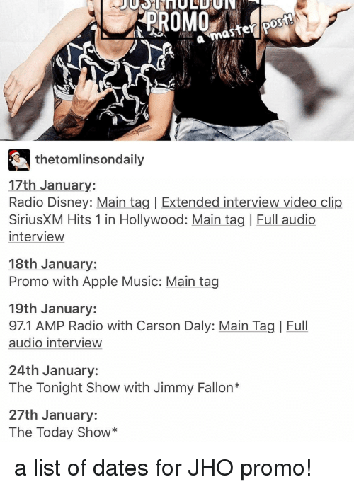 The Tonight Show with Jimmy Fallon: thetomlinson daily  17th January  Radio Disney: Main tag l Extended interview video clip  SiriusXM Hits 1 in Hollywood: Main tag l Full audio  interview  18th January:  Promo with Apple Music: Main tag  19th January:  97.1 AMP Radio with Carson Daly: Main Tag I Full  audio interview  24th January:  The Tonight Show with Jimmy Fallon  27th January:  The Today Show a list of dates for JHO promo!