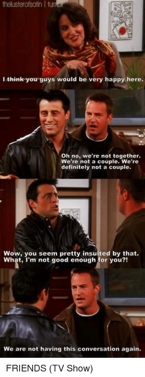 Friends (TV show): theuster ofsatn I tum  I think you guys would be very happy here  oh no, we're not together.  We're not a couple. We're  definitely not a couple.  Wow, you seem pretty insulted by that.  What, I'm not good enough for you?!  We are not having this conversation again. FRIENDS (TV Show)
