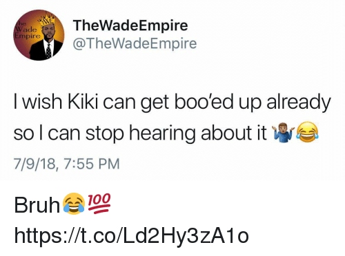 Bruh, Can, and Kiki: TheWadeEmpire  TheWadeEmpire  ade s  mpire  I wish Kiki can get boo'ed up already  so I can stop hearing about it  7/9/18, 7:55 PM Bruh😂💯 https://t.co/Ld2Hy3zA1o