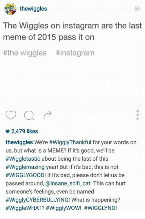 What Is A Memes: thewiggles  5h  The Wiggles on instagram are the last  meme of 2015 pass it on  the wiggles ttinstagram  2,479 likes  thewiggles We're #WigglyThankful for your words on  us, but what is a MEME? If it's good, we'll be  #Wiggletastic about being the last of this  #Wigglemazing year! But if it's bad, this is not  #WIGGLY GOOD! If it's bad, please don't let us be  passed around, ainsane scifi cat! This can hurt  someone's feelings, even be named  #Wiggly CYBERBULLYING! What is happening?  #WiggleWHAT? WigglywoW! #WIGGLY NO!