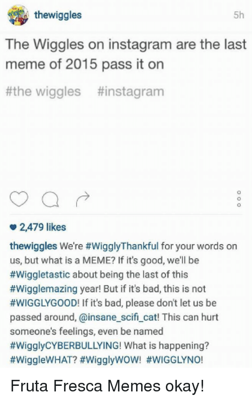 What Is A Memes: thewiggles  5h  The Wiggles on instagram are the last  meme of 2015 pass it on  the wiggles tinstagram  2,479 likes  thewiggles We're #WigglyThankful for your words on  us, but what is a MEME? If it's good, well be  #Wiggletastic about being the last of this  #Wigglemazing year! But if its bad, this is not  #WIGGLY GOOD! If it's bad, please dont let us be  passed around, ainsane scifi cat! This can hurt  someone's feelings, even be named  #Wiggly CYBERBULLYING! What is happening? Fruta Fresca Memes  okay!