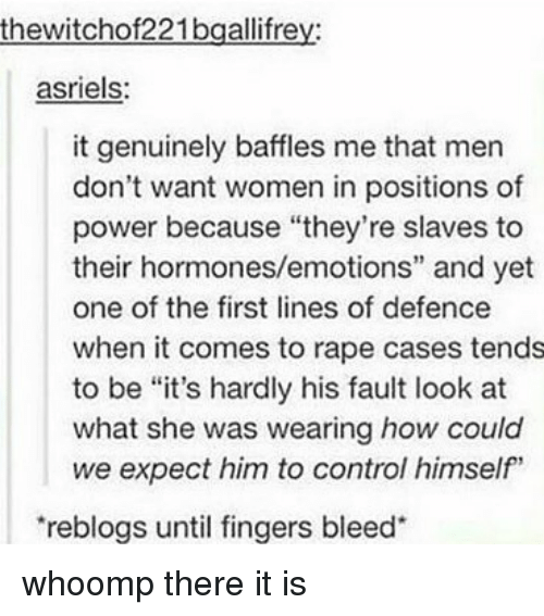 "whoomp there it is: thewitchof221bgallifrey:  asriels:  it genuinely baffles me that men  don't want women in positions of  power because ""they're slaves to  their hormones/emotions"" and yet  one of the first lines of defence  when it comes to rape cases tends  to be ""it's hardly his fault look at  what she was wearing how could  we expect him to control himself""  reblogs until fingers bleed whoomp there it is"