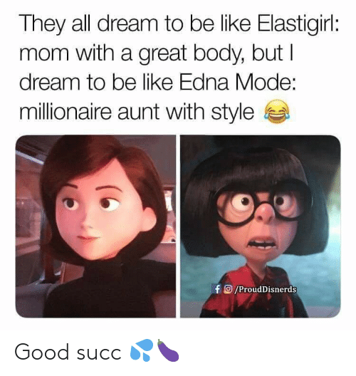 edna mode: They all dream to be like Elastigirl:  mom with a great body, but  dream to be like Edna Mode:  millionaire aunt with style  fO/ProudDisnerds Good succ 💦🍆
