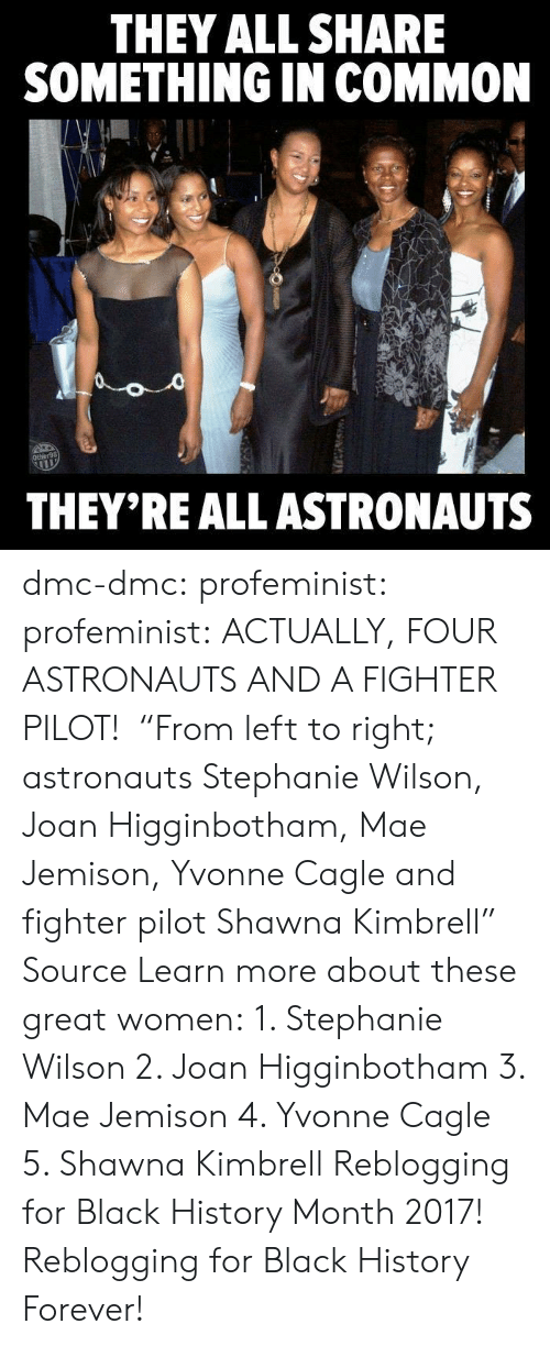 """Maj: THEY ALL SHARE  SMETHING IN COMMON  THEY'REALL ASTRONAUTS dmc-dmc: profeminist:  profeminist:  ACTUALLY, FOUR ASTRONAUTS AND A FIGHTER PILOT!   """"From left to right; astronauts Stephanie Wilson, Joan Higginbotham, Mae Jemison, Yvonne Cagle and fighter pilot Shawna Kimbrell""""    Source Learn more about these great women: 1.   Stephanie Wilson 2. Joan Higginbotham 3. Mae Jemison 4. Yvonne Cagle 5. Shawna Kimbrell  Reblogging for Black History Month 2017!   Reblogging for Black History Forever!"""
