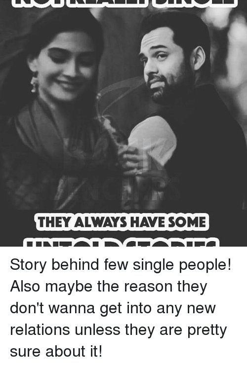 Dekh Bhai, International, and Sure: THEY ALWAYS HAVE SOME Story behind few single people! Also maybe the reason they don't wanna get into any new relations unless they are pretty sure about it!