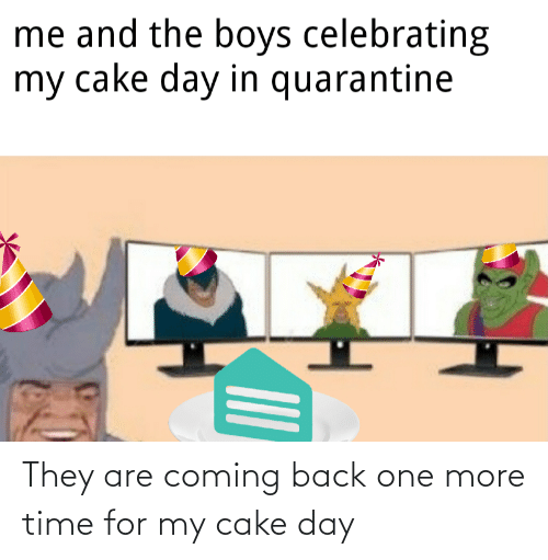 One More: They are coming back one more time for my cake day