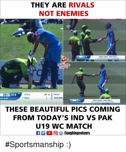 musa: THEY ARE RIVALS  NOT ENEMIES  50  SUPER LEAGUE SEMI-FINAL 2  LAUGHING  쥰Daey.MAILL  251-7 47.5  93 88 MUSA  ATE 5.25  MAVI  1THIS OVE  IND 271  50  SUPER LEAGUE-SEMI-FINAL 2  LIVE  ISTCHURCH  THESE BEAUTIFUL PICS COMING  FROM TODAY'S IND VS PAK  U19 WC MATCH #Sportsmanship :)