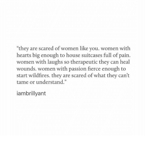 "fierce: ""they are scared of women like you. women with  hearts big enough to house suitcases full of pain.  women with laughs so therapeutic they can heal  wounds. women with passion fierce enough to  start wildfires. they are scared of what they can't  tame or understand.""  iambrillyant"