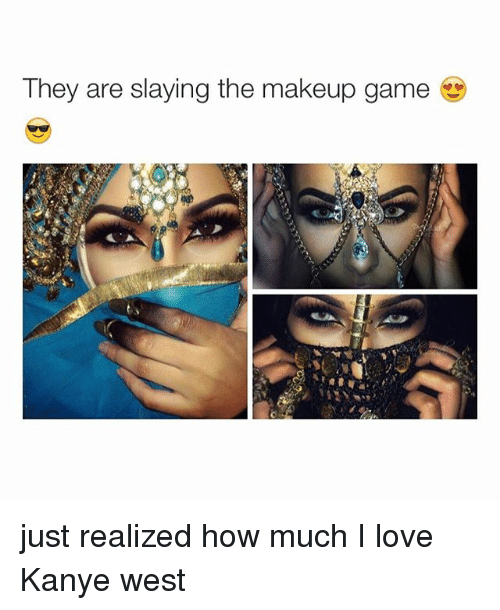 Girl Memes: They are slaying the makeup game just realized how much I love Kanye west