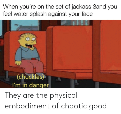 Chaotic Good: They are the physical embodiment of chaotic good