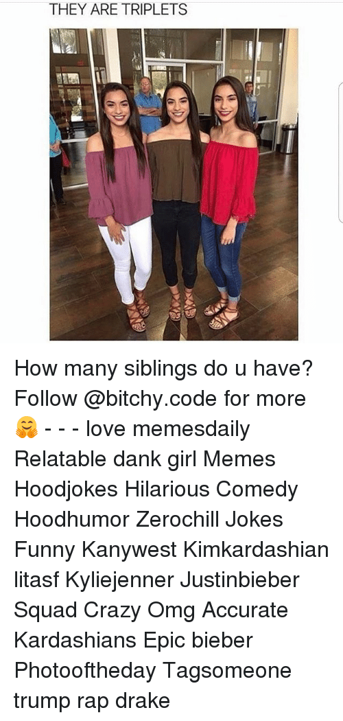Crazy, Dank, and Drake: THEY ARE TRIPLETS How many siblings do u have? Follow @bitchy.code for more🤗 - - - love memesdaily Relatable dank girl Memes Hoodjokes Hilarious Comedy Hoodhumor Zerochill Jokes Funny Kanywest Kimkardashian litasf Kyliejenner Justinbieber Squad Crazy Omg Accurate Kardashians Epic bieber Photooftheday Tagsomeone trump rap drake