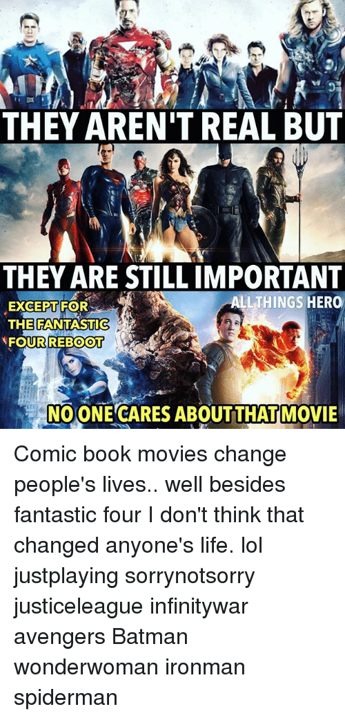 Batman,  Fantastic Four, and Life: THEY AREN'T REAL BUT  THEY ARE STILL IMPORTANT  ALLTHINGS HER0  EXCEPT FOR  THE FANTASTIC  FOURREBOOT  NOONE CARES ABOUTTHAT MOVIE Comic book movies change people's lives.. well besides fantastic four I don't think that changed anyone's life. lol justplaying sorrynotsorry justiceleague infinitywar avengers Batman wonderwoman ironman spiderman