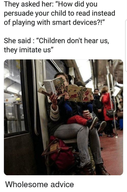 """Advice, Children, and Wholesome: They asked her: """"How did you  persuade your child to read instead  of playing with smart devices?  She said: """"Children don't hear us,  they imitate us"""" Wholesome advice"""