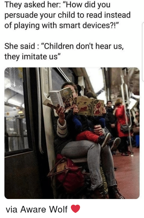 """imitate: They asked her: """"How did you  persuade your child to read instead  of playing with smart devices?!""""  She said: """"Children don't hear us,  they imitate us"""" via Aware Wolf ❤️"""