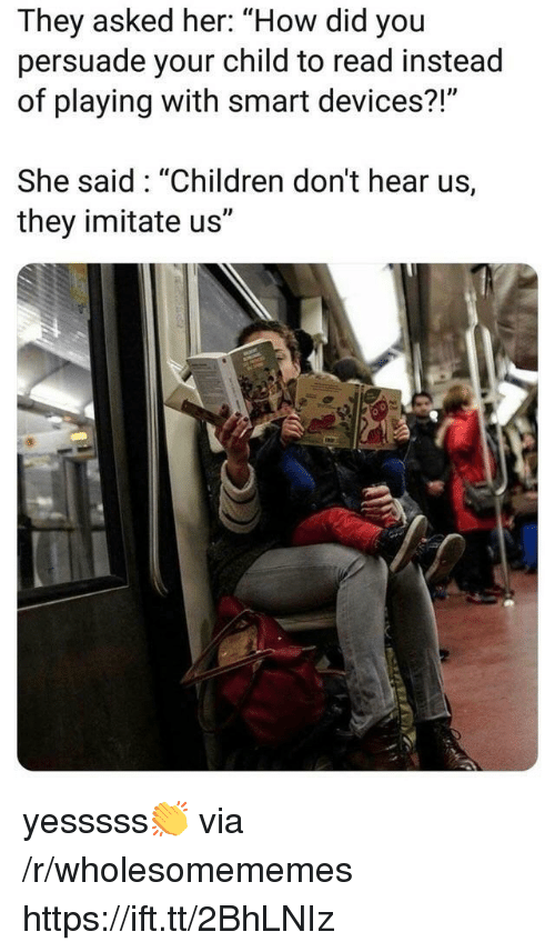 """imitate: They asked her: """"How did you  persuade your child to read instead  of playing with smart devices?!""""  She said: """"Children don't hear us,  they imitate us"""" yesssss👏 via /r/wholesomememes https://ift.tt/2BhLNIz"""