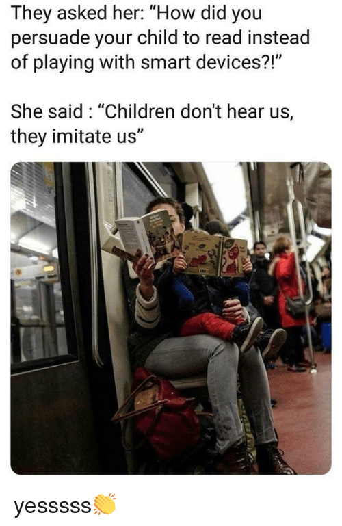 """imitate: They asked her: """"How did you  persuade your child to read instead  of playing with smart devices?!""""  She said: """"Children don't hear us,  they imitate us"""" yesssss👏"""