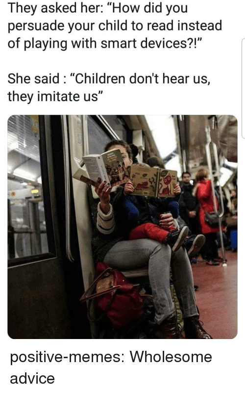 """imitate: They asked her: """"How did you  persuade your child to read instead  of playing with smart devices?  She said: """"Children don't hear us,  they imitate us"""" positive-memes:  Wholesome advice"""