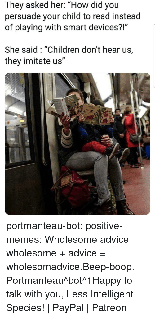"""imitate: They asked her: """"How did you  persuade your child to read instead  of playing with smart devices?  She said: """"Children don't hear us,  they imitate us"""" portmanteau-bot:  positive-memes:  Wholesome advice  wholesome + advice = wholesomadvice.Beep-boop. Portmanteau^bot^1Happy to talk with you, Less Intelligent Species! 