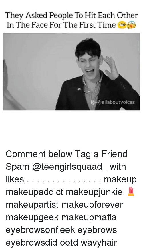 Makeup, Memes, and Time: They Asked People To Hit Each Other  In The Face For The First Time  ig-@al laboutvoices Comment below Tag a Friend Spam @teengirlsquaad_ with likes . . . . . . . . . . . . . . . makeup makeupaddict makeupjunkie 💄 makeupartist makeupforever makeupgeek makeupmafia eyebrowsonfleek eyebrows eyebrowsdid ootd wavyhair