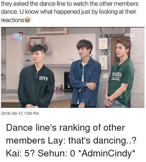 Lay's, Memes, and Sith: they asked the dance line to watch the other members  dance. U know what happened just by looking at their  reactions  SITh  2016-09-17, 1:06 PM Dance line's ranking of other members Lay: that's dancing..? Kai: 5? Sehun: 0  *AdminCindy*