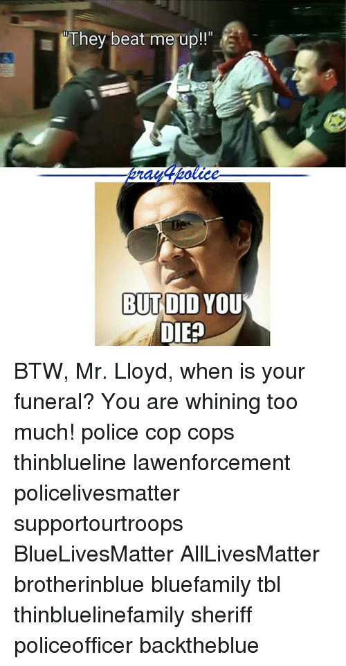 did you die: They beat me up!  BUT DID YOU  DIE? BTW, Mr. Lloyd, when is your funeral? You are whining too much! police cop cops thinblueline lawenforcement policelivesmatter supportourtroops BlueLivesMatter AllLivesMatter brotherinblue bluefamily tbl thinbluelinefamily sheriff policeofficer backtheblue