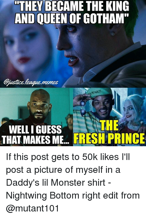 "Guess: ""THEY BECAME THE KING  AND QUEEN OF GOTHAM  Gjustice.league.memes  THE  WELLI GUESS  THATMAKES ME.. FRESH PRINCE If this post gets to 50k likes I'll post a picture of myself in a Daddy's lil Monster shirt -Nightwing Bottom right edit from @mutant101"