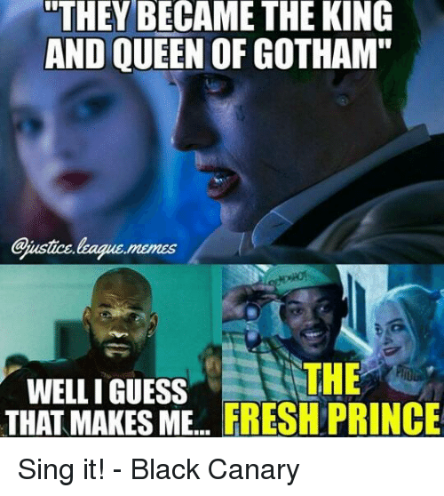 "Guess: THEY BECAME THE KING  AND QUEEN OF GOTHAM""  THE  WELL I GUESS  THAT MAKES ME  FRESH PRINCE Sing it! - Black Canary"