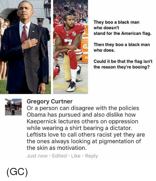 flags: They boo a black man  who doesn't  stand for the American flag.  Then they boo a black man  who does.  Could it be that the flag isn't  the reason they're booing?  Gregory Curtner  Or a person can disagree with the policies  Obama has pursued and also dislike how  Kaepernick lectures others on oppression  while wearing a shirt bearing a dictator.  Leftists love to call others racist yet they are  the ones always looking at pigmentation of  the skin as motivation.  Just now. Edited Like Reply (GC)