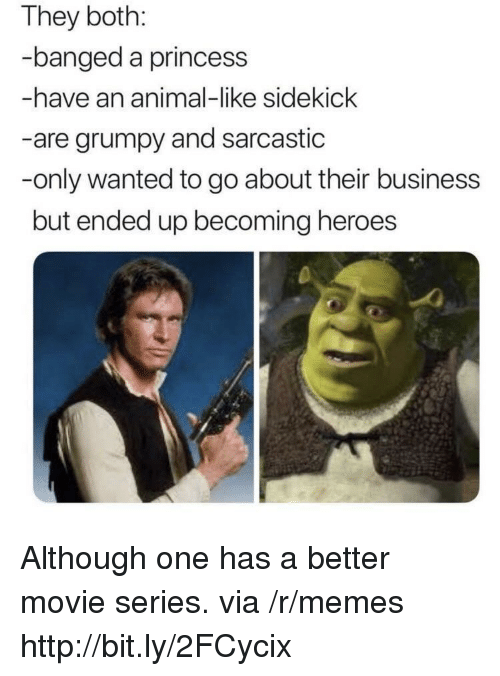 sarcastic: They both:  banged a princess  -have an animal-like sidekick  -are grumpy and sarcastic  -only wanted to go about their business  but ended up becoming heroes Although one has a better movie series. via /r/memes http://bit.ly/2FCycix