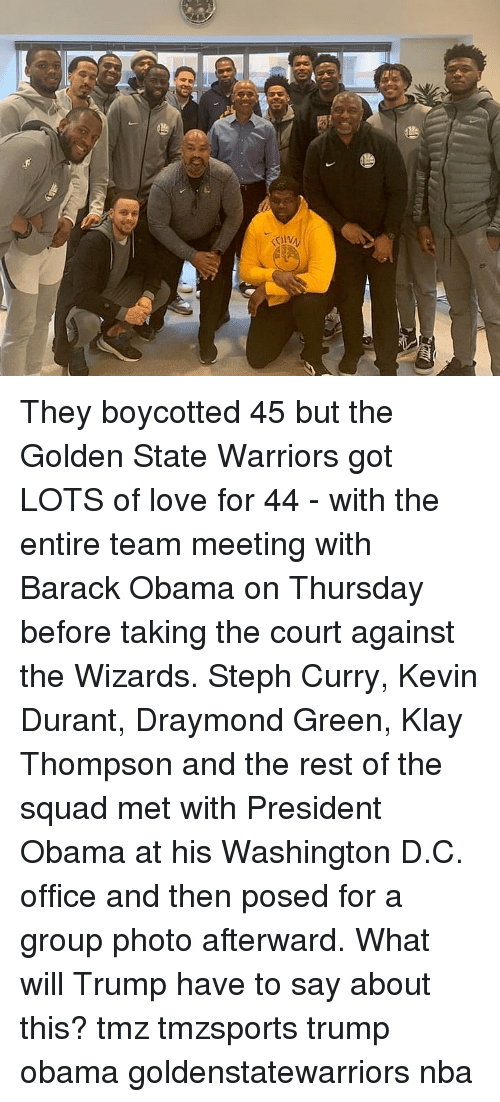 Golden State: They boycotted 45 but the Golden State Warriors got LOTS of love for 44 - with the entire team meeting with Barack Obama on Thursday before taking the court against the Wizards. Steph Curry, Kevin Durant, Draymond Green, Klay Thompson and the rest of the squad met with President Obama at his Washington D.C. office and then posed for a group photo afterward. What will Trump have to say about this? tmz tmzsports trump obama goldenstatewarriors nba
