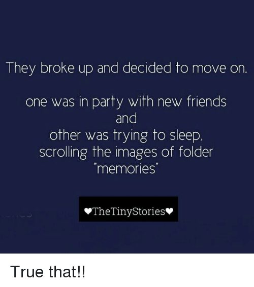 tinie: They broke up and decided to move on  one was in party with new friends  and  other was trying to sleep  scrolling the images of folder  memories  The Tiny Stories True that!!