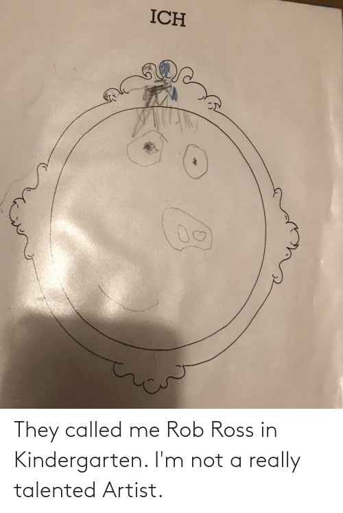 ross: They called me Rob Ross in Kindergarten. I'm not a really talented Artist.