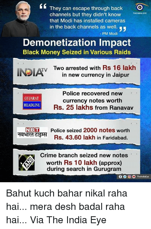 black money: They can escape through back  channels but they didn't know  THE INDIA EYE  that Modi has installed cameras  in the back channels as well.  PM Modi  Demonetization lmpact  Black Money Seized in Various Raids  Tv Two arrested with Rs 16 lakh  in new currency in Jaipur  Police recovered new  GUJARAT  currency notes worth  HEADLINE  Rs. 25 lakhs from Ranavav  NBT Police seized 2000 notes worth  Rs. 43.60 lakh in Faridabad.  Crime branch seized new notes  worth Rs 10 lakh (approx)  during search in Gurugram  O ThelndiaEye Bahut kuch bahar nikal raha hai... mera desh badal raha hai... Via The India Eye