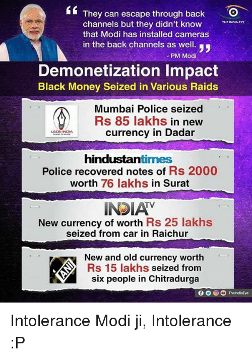 black money: They can escape through back  channels but they didn't know  THE INDIA EYE  that Modi has installed cameras  in the back channels as well.  yy  PM Modi  Demonetization lmpact  Black Money Seized in Various Raids  Mumbai Police seized  Rs 85 lakhs  in new  currency in Dadar  LEDE INDIA  hindustantimes  Police recovered notes of  Rs 2000  worth 76 lakhs  in Surat  TV  New currency of worth Rs 25 lakhs  seized from car in Raichur  New and old currency worth  KAX Rs 15 lakhs  seized from  six people in Chitradurga Intolerance Modi ji, Intolerance :P