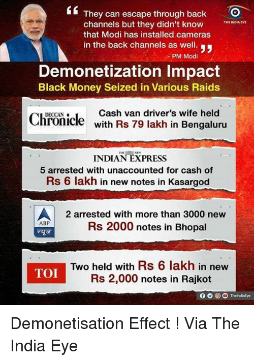 black money: They can escape through back  O  channels but they didn't know  THE INDIA EYE  that Modi has installed cameras  in the back channels as well.  y,  PM Modi  Demonetization Impact  Black Money Seized in Various Raids  Cash van driver's wife held  Chronicle  with Rs 79 lakh in Bengaluru  INDIAN EXPRESS  5 arrested with unaccounted for cash of  Rs 6 lakh in new notes in Kasargod  A 2 arrested with more than 3000 new  ABP  Rs 2000 notes in Bhopal  Two held with Rs 6 lakh in new  TOI  Rs 2,000 notes in Rajkot Demonetisation Effect ! Via The India Eye