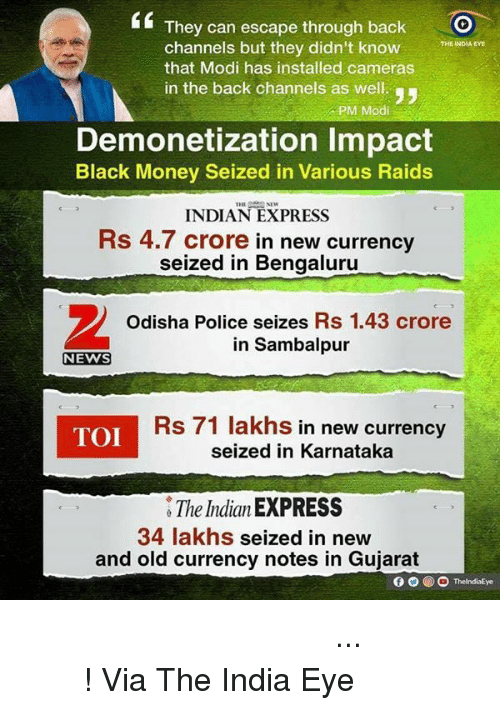 black money: They can escape through back  O  channels but they didn't know  THE INDIA EYE  that Modi has installed cameras  in the back channels as well.  PM Modi  Demonetization lmpact  Black Money Seized in Various Raids  INDIAN EXPRESS  Rs 4.7 crore in new currency  seized in Bengaluru  Odisha Police seizes Rs 1.43 crore  in Sambalpur  NEWS  TOI  Rs 71 lakhs in new currency  seized in Karnataka  The IndianEXPRESS  34 lakhs  seized in new  and old currency notes in Gujarat  ThelndiaEye बेईमानों के पास से पैसा निकल रहा है... मेरा देश बदल रहा है ! Via The India Eye