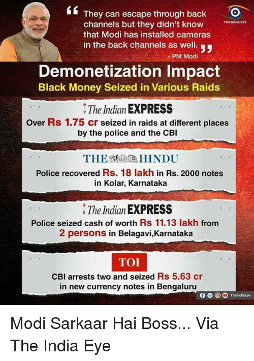 black money: They can escape through back  O  channels but they didn't know  THE INDIA EYE  that Modi has installed cameras  in the back channels as well.  PM Modi  Demonetization Impact  Black Money Seized in Various Raids  The Indian EXPRESS  over Rs 1.75 cr seized in raids at different places  by the police and the CBI  THE HINDU  Police recovered Rs. 18 lakh in Rs. 2000 notes  in Kolar, Karnataka  The Indian EXPRESS  Police seized cash of worth Rs 11.13 lakh from  2 persons in Belagavi,Karnataka  TOI  CBI arrests two and seized Rs 5.63 cr  in new currency notes in Bengaluru  ThelndiaEye Modi Sarkaar Hai Boss...  Via The India Eye