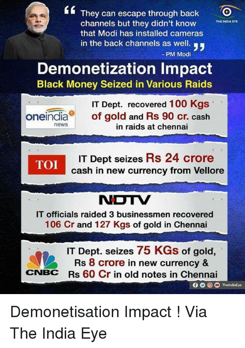 black money: They can escape through back  O  channels but they didn't know  THE INDIA EYE  that Modi has installed cameras  in the back channels as well.  y,  PM Modi  Demonetization lmpact  Black Money Seized in Various Raids  IT Dept. recovered  100 Kgs  Oneindia  of gold and Rs 90 cr. cash  news  in raids at chennai  TOI  IT Dept seizes Rs 24 crore  cash in new currency from Vellore  NDTV  IT officials raided 3 men recovered  106 Cr and 127 Kgs of gold in Chennai  IT Dept. seizes 75 KGs of gold,  A Rs 8 crore in new currency &  CNBC  Rs 60 Cr in old notes in Chennai  O ThelndiaEye Demonetisation Impact ! Via The India Eye