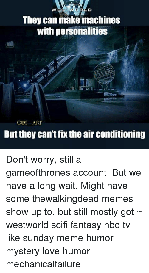 Sunday Meme: They can make machines  With personalities  GDT ART  But they can't fixthe air conditioning Don't worry, still a gameofthrones account. But we have a long wait. Might have some thewalkingdead memes show up to, but still mostly got ~ westworld scifi fantasy hbo tv like sunday meme humor mystery love humor mechanicalfailure