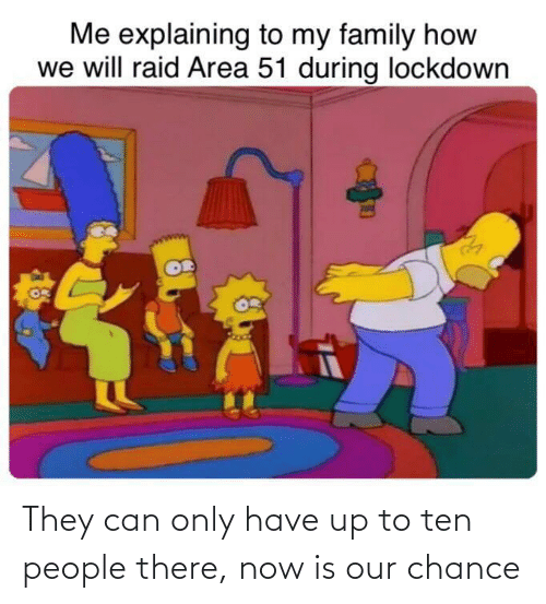 chance: They can only have up to ten people there, now is our chance