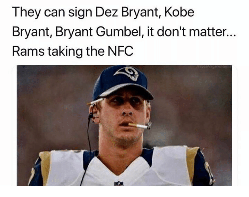 dont matter: They can sign Dez Bryant, Kobe  Bryant, Bryant Gumbel, it don't matter...  Rams taking the NFC